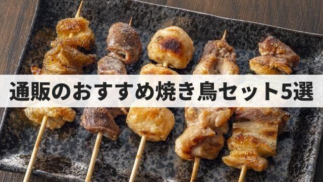 食べ比べはコレで決まり!通販でお取り寄せできる焼き鳥セット5選