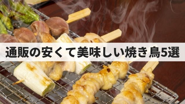 【激安】通販でお取り寄せできる安いし美味しい焼き鳥5選【50本入がたった3,245円】